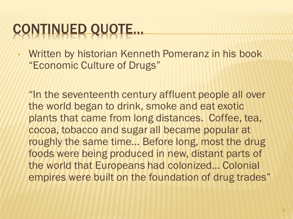 Written by historian Kenneth Pomeranz in his book Economic Culture of Drugs In the seventeenth century affluent people all over the world began to drink, smoke and eat exotic plants that came from long distances.