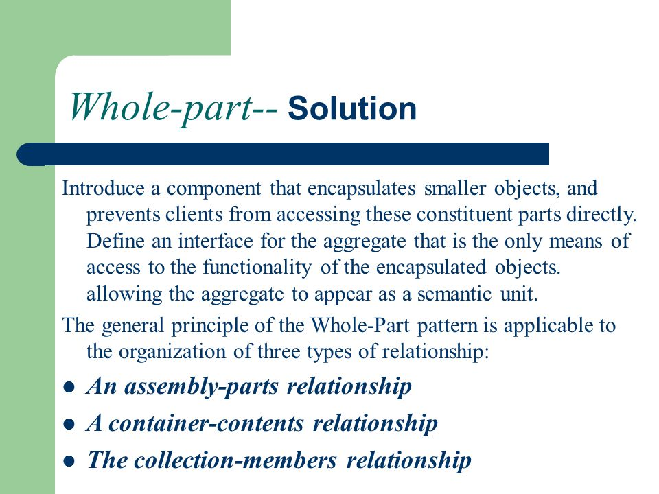 Whole-part-- Solution Introduce a component that encapsulates smaller objects, and prevents clients from accessing these constituent parts directly.
