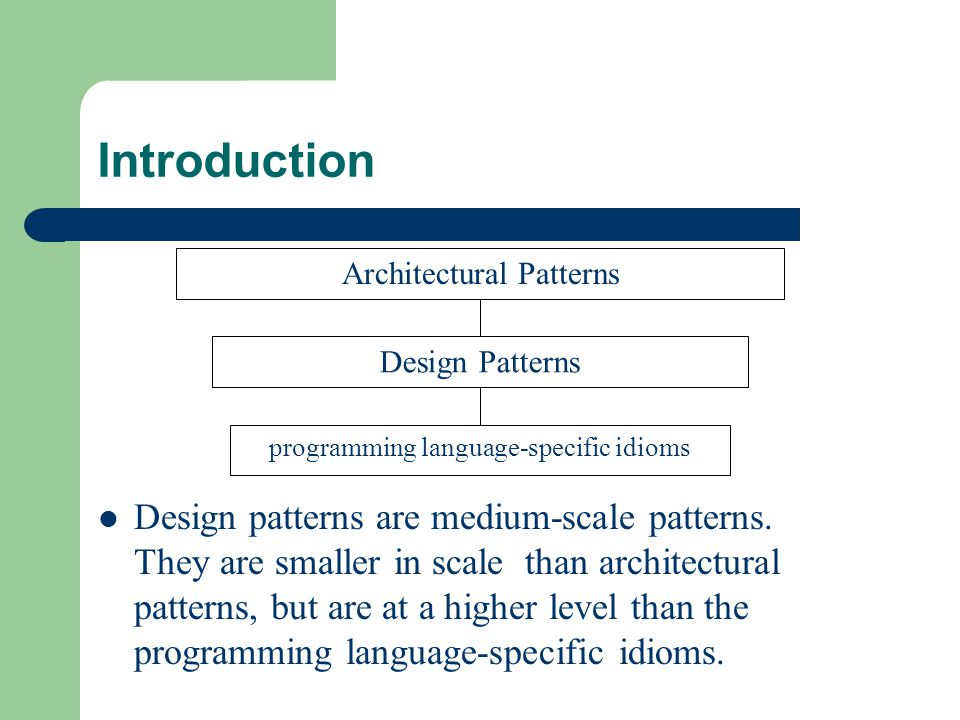 Introduction Design patterns are medium-scale patterns. They are smaller in scale than architectural patterns, but are at a higher level than the prog