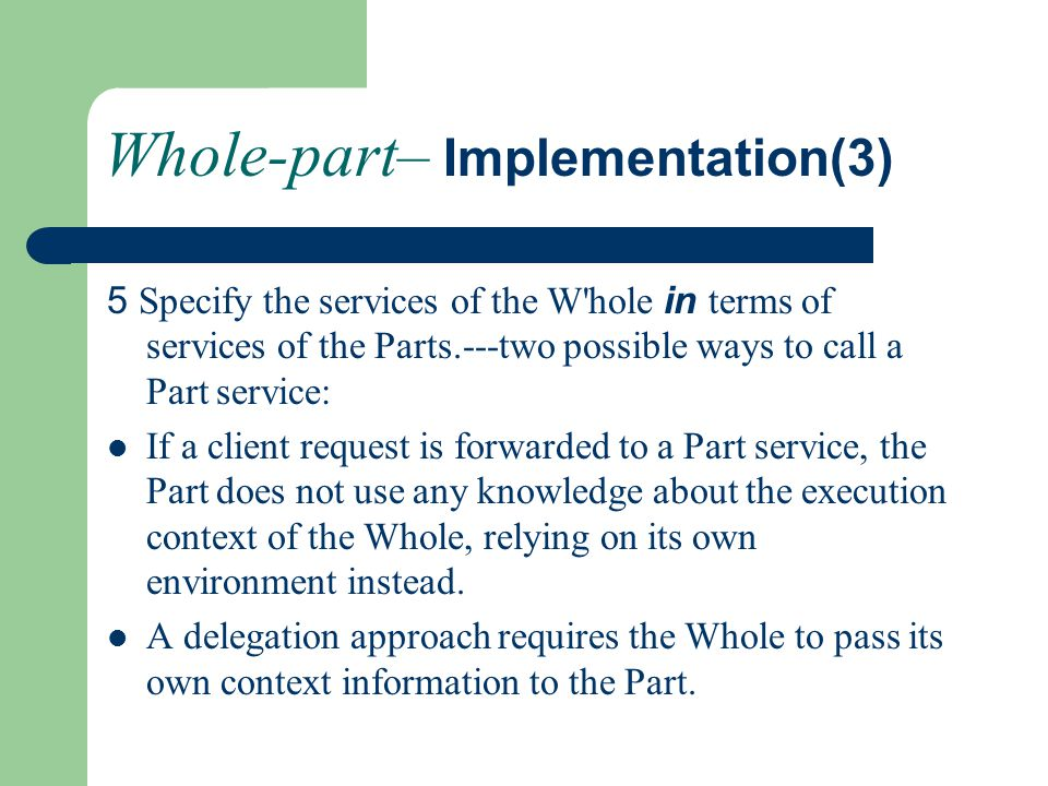 Whole-part– Implementation(3) 5 Specify the services of the W hole in terms of services of the Parts.---two possible ways to call a Part service: If a client request is forwarded to a Part service, the Part does not use any knowledge about the execution context of the Whole, relying on its own environment instead.