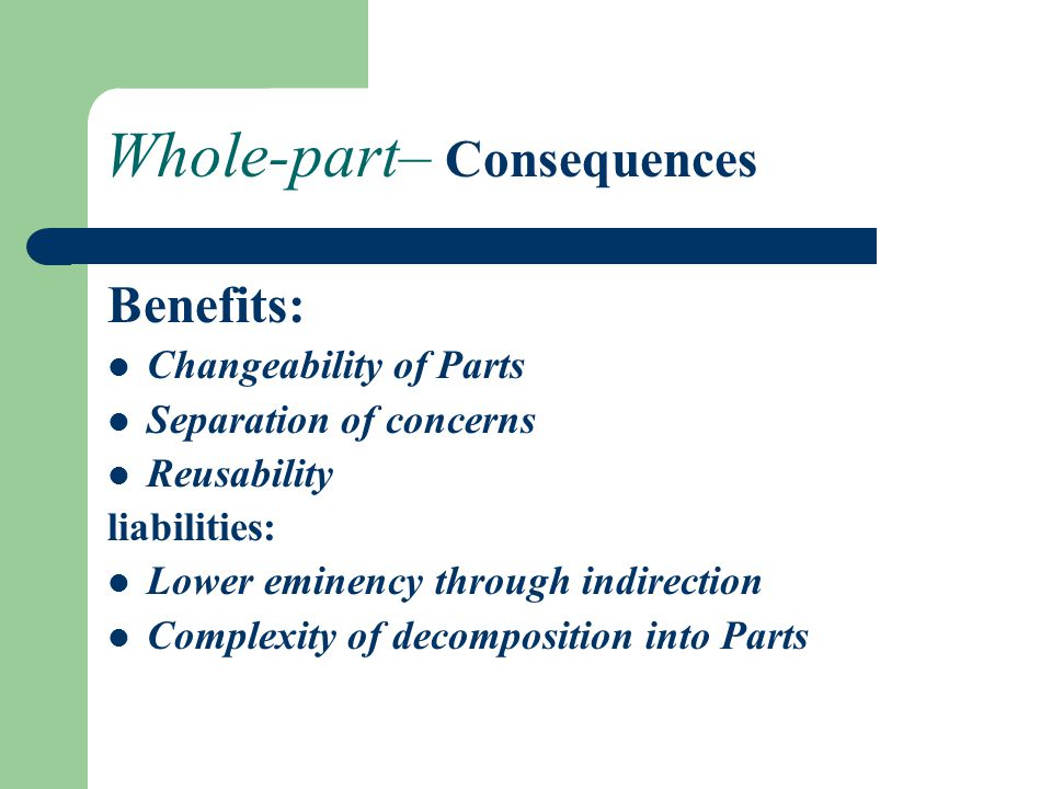 Whole-part– Consequences Benefits: Changeability of Parts Separation of concerns Reusability liabilities: Lower eminency through indirection Complexity of decomposition into Parts