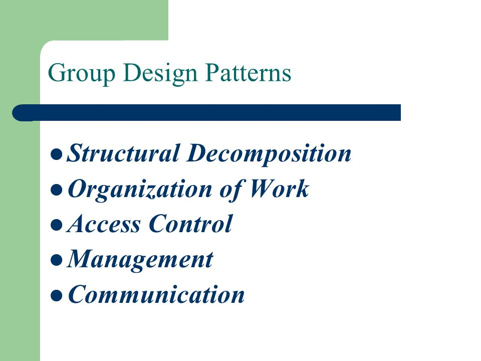 Group Design Patterns Structural Decomposition Organization of Work Access Control Management Communication