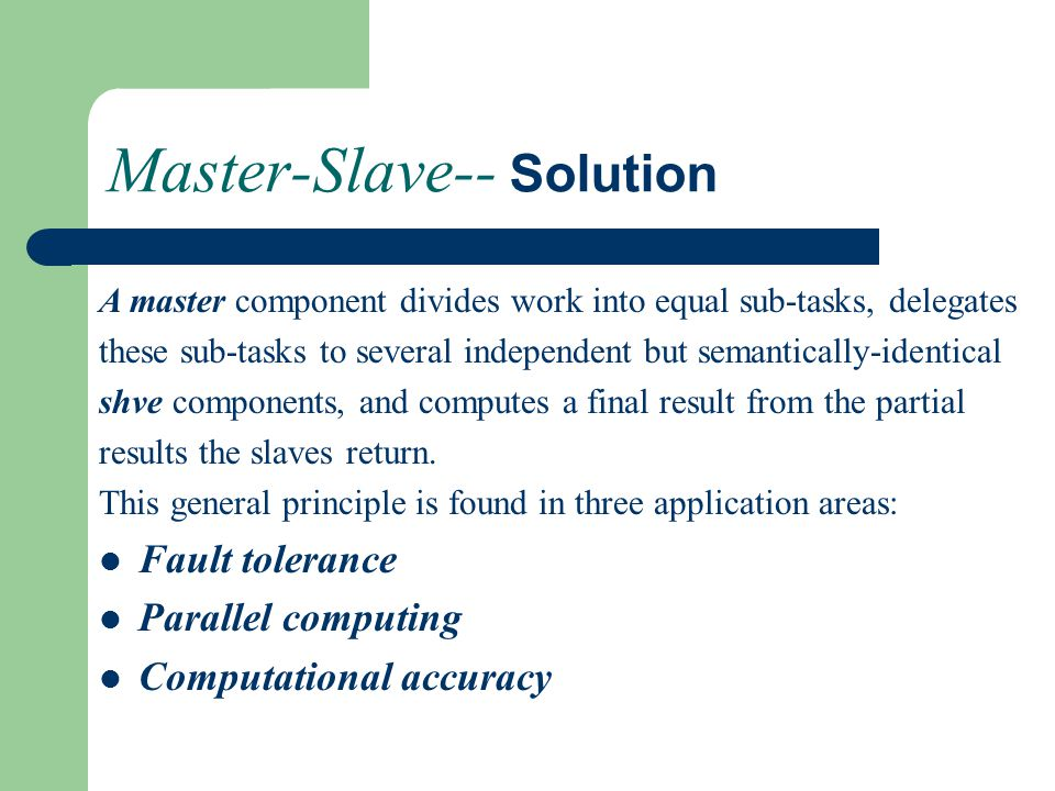 Master-Slave-- Solution A master component divides work into equal sub-tasks, delegates these sub-tasks to several independent but semantically-identical shve components, and computes a final result from the partial results the slaves return.