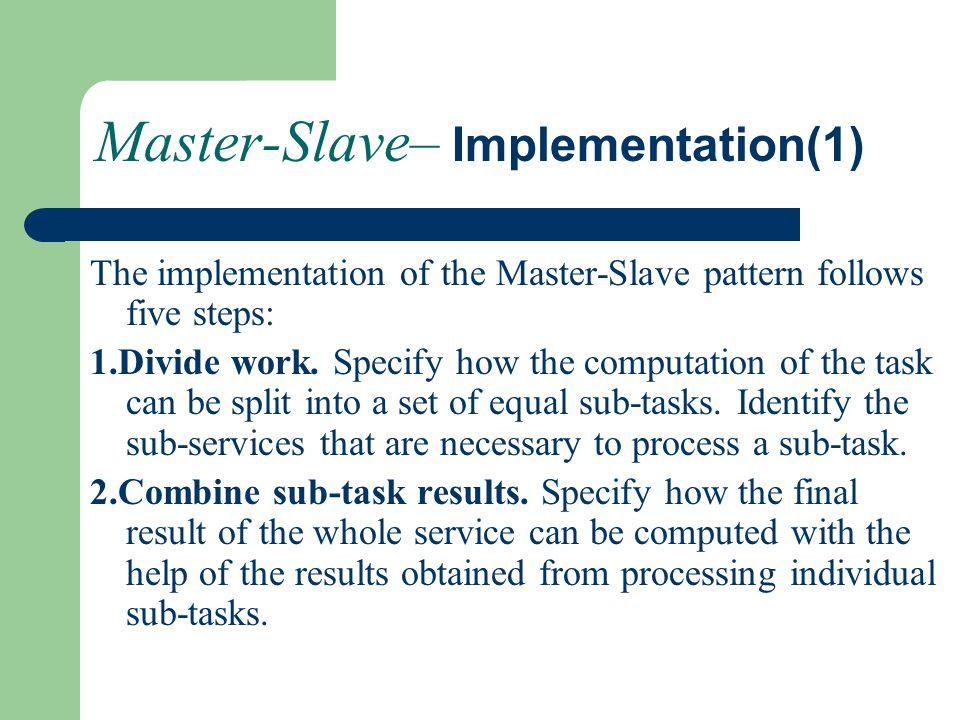 Master-Slave– Implementation(1) The implementation of the Master-Slave pattern follows five steps: 1.Divide work. Specify how the computation of the t
