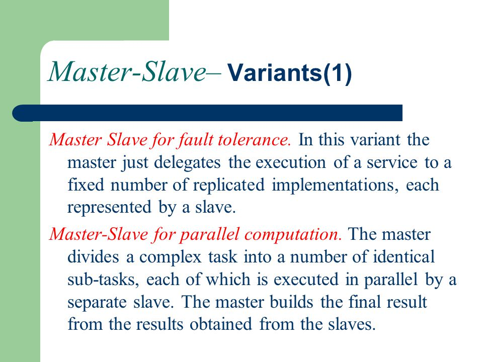 Master-Slave– Variants(1) Master Slave for fault tolerance. In this variant the master just delegates the execution of a service to a fixed number of