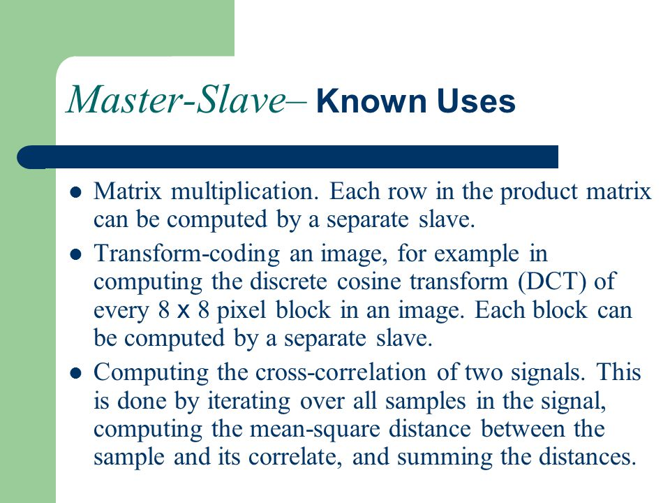 Master-Slave– Known Uses Matrix multiplication. Each row in the product matrix can be computed by a separate slave. Transform-coding an image, for exa
