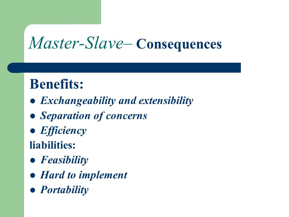 Master-Slave– Consequences Benefits: Exchangeability and extensibility Separation of concerns Efficiency liabilities: Feasibility Hard to implement Portability