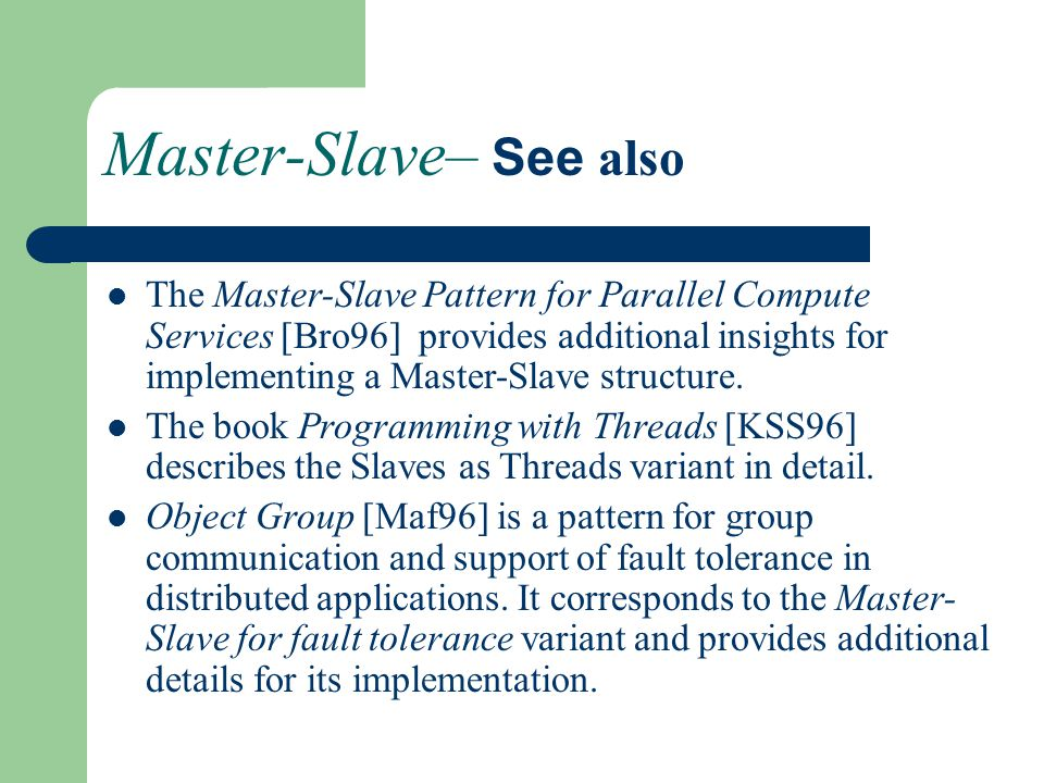 Master-Slave– See also The Master-Slave Pattern for Parallel Compute Services [Bro96] provides additional insights for implementing a Master-Slave structure.
