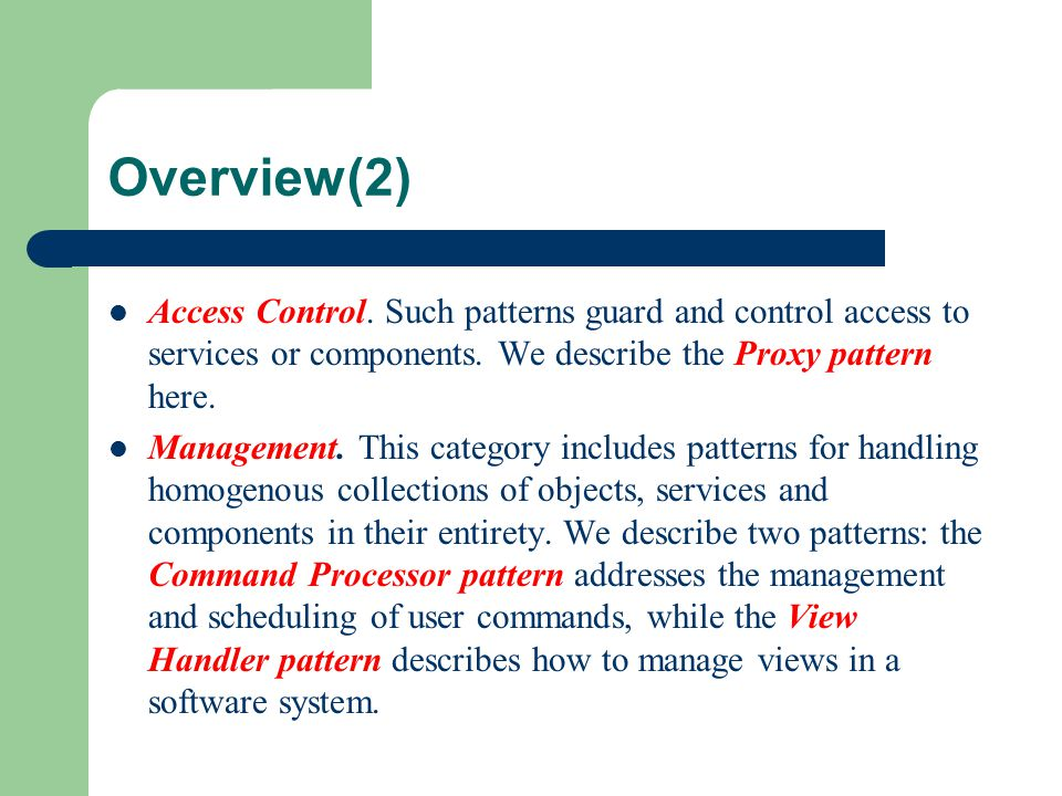 Overview(2) Access Control. Such patterns guard and control access to services or components. We describe the Proxy pattern here. Management. This cat