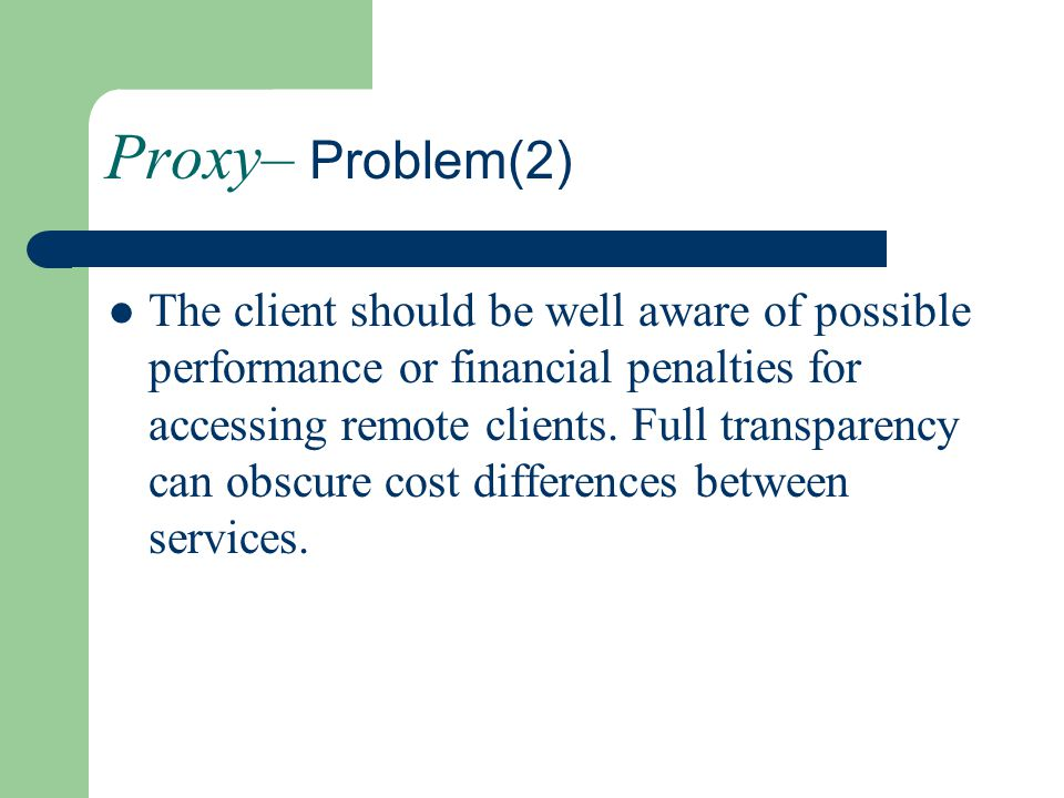 Proxy– Problem(2) The client should be well aware of possible performance or financial penalties for accessing remote clients. Full transparency can o