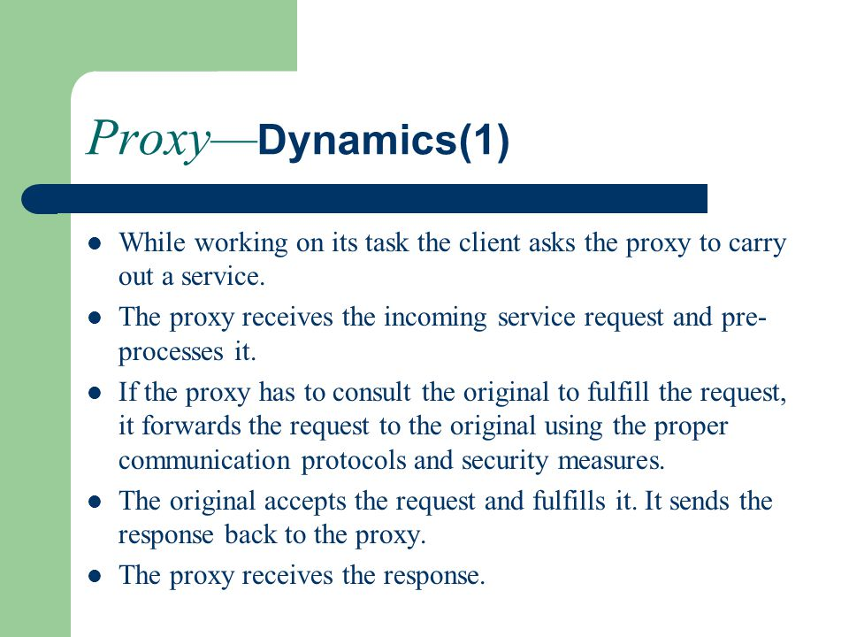 Proxy— Dynamics(1) While working on its task the client asks the proxy to carry out a service. The proxy receives the incoming service request and pre