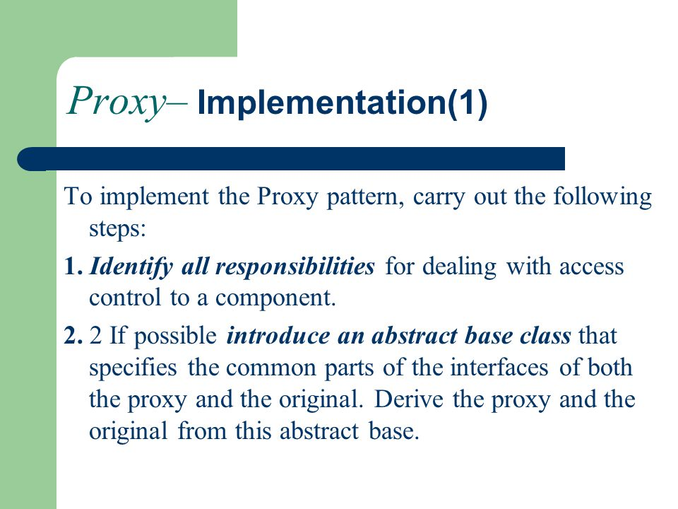 Proxy– Implementation(1) To implement the Proxy pattern, carry out the following steps: 1.