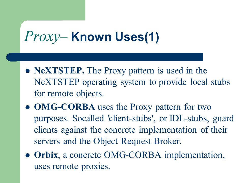 Proxy– Known Uses(1) NeXTSTEP. The Proxy pattern is used in the NeXTSTEP operating system to provide local stubs for remote objects. OMG-CORBA uses th
