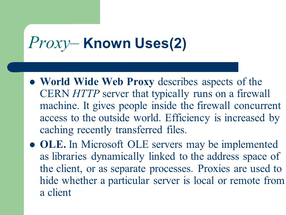 Proxy– Known Uses(2) World Wide Web Proxy describes aspects of the CERN HTTP server that typically runs on a firewall machine.