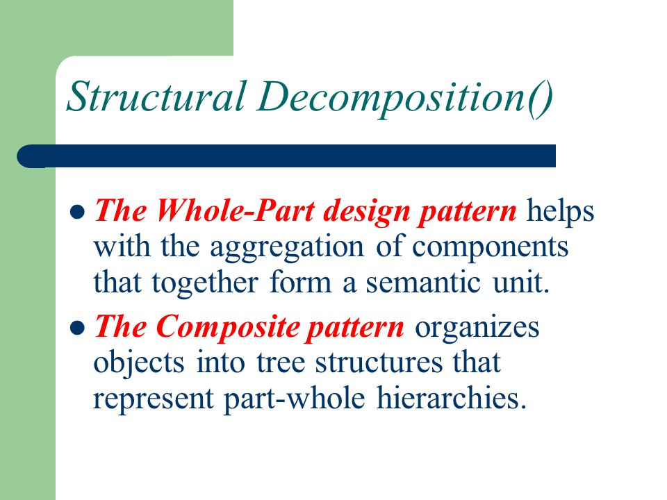 Structural Decomposition() The Whole-Part design pattern helps with the aggregation of components that together form a semantic unit. The Composite pa