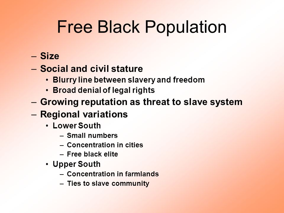 Free Black Population –Size –Social and civil stature Blurry line between slavery and freedom Broad denial of legal rights –Growing reputation as thre
