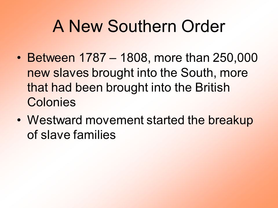A New Southern Order Between 1787 – 1808, more than 250,000 new slaves brought into the South, more that had been brought into the British Colonies We