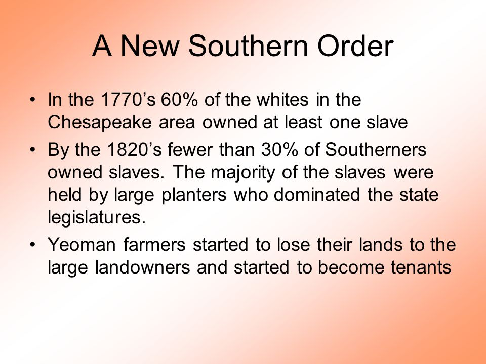 A New Southern Order In the 1770's 60% of the whites in the Chesapeake area owned at least one slave By the 1820's fewer than 30% of Southerners owned