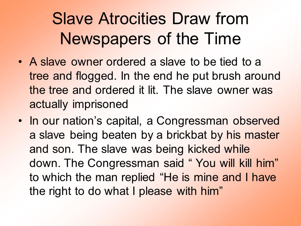 Slave Atrocities Draw from Newspapers of the Time A slave owner ordered a slave to be tied to a tree and flogged. In the end he put brush around the t
