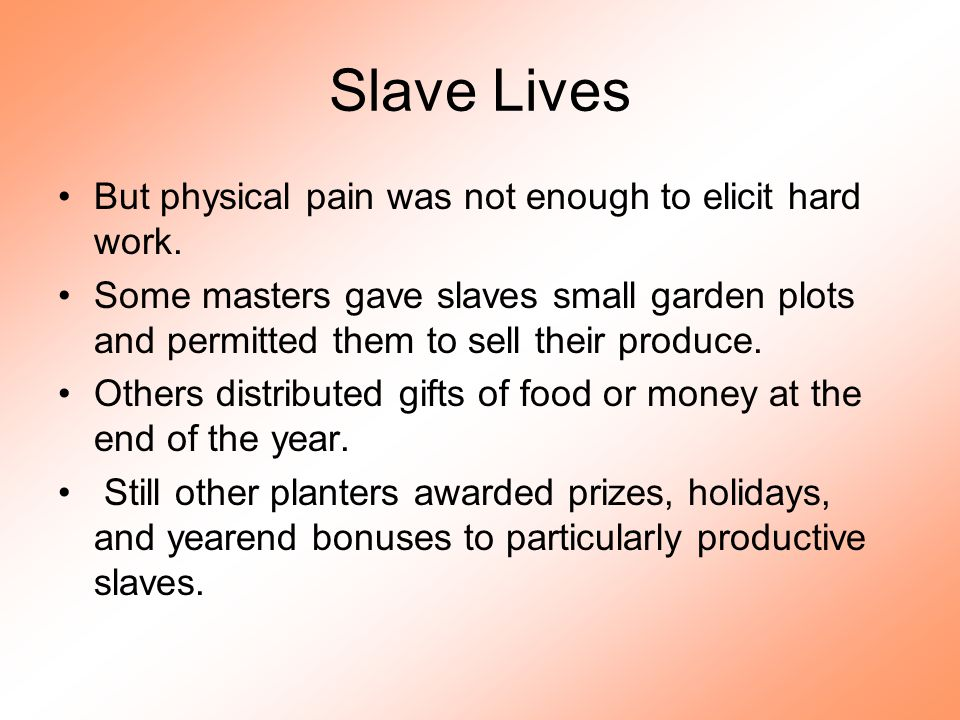 Slave Lives But physical pain was not enough to elicit hard work. Some masters gave slaves small garden plots and permitted them to sell their produce