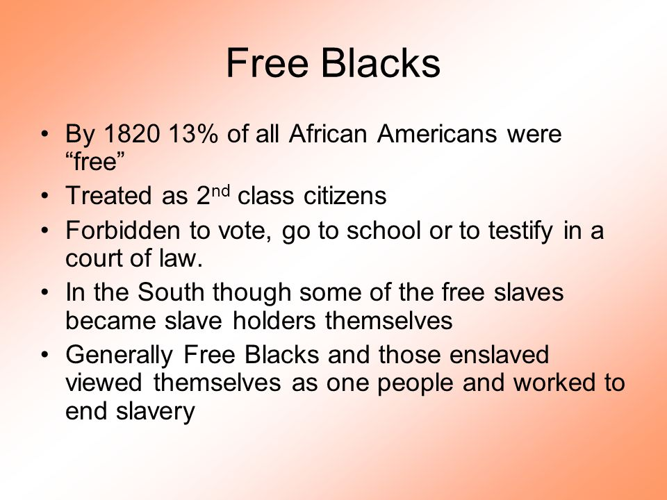 """Free Blacks By 1820 13% of all African Americans were """"free"""" Treated as 2 nd class citizens Forbidden to vote, go to school or to testify in a court o"""
