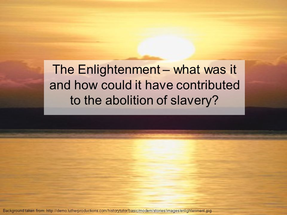Why? – Some quick background You have to try and imagine the rapidly changing situation in the late 18 th Century. The 'Enlightenment' is coming to li