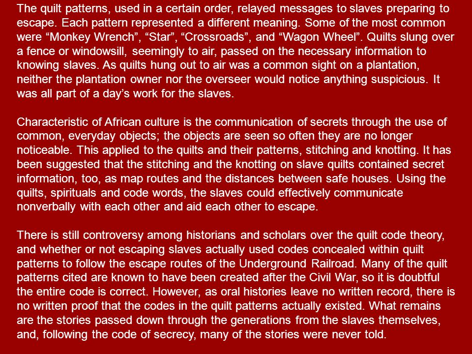 The quilt patterns, used in a certain order, relayed messages to slaves preparing to escape.