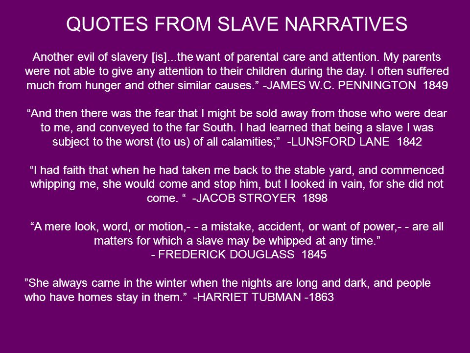 QUOTES FROM SLAVE NARRATIVES Another evil of slavery [is]...the want of parental care and attention.