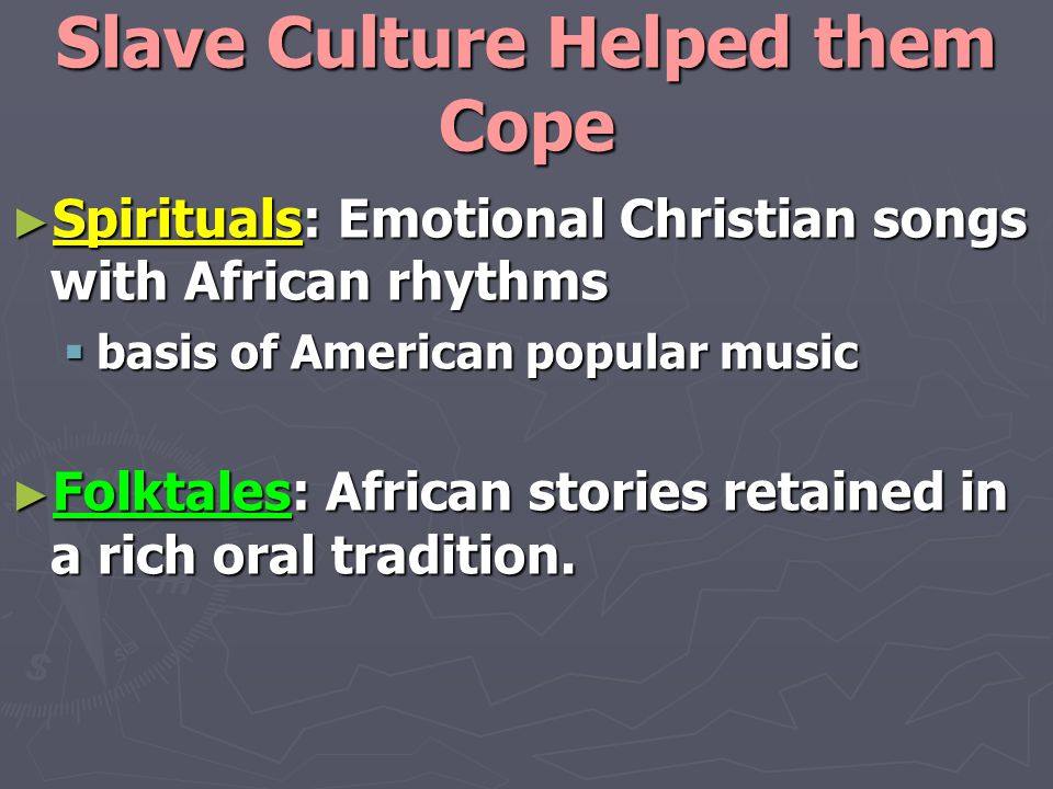Slave Culture Helped them Cope ► Spirituals: Emotional Christian songs with African rhythms  basis of American popular music ► Folktales: African stories retained in a rich oral tradition.