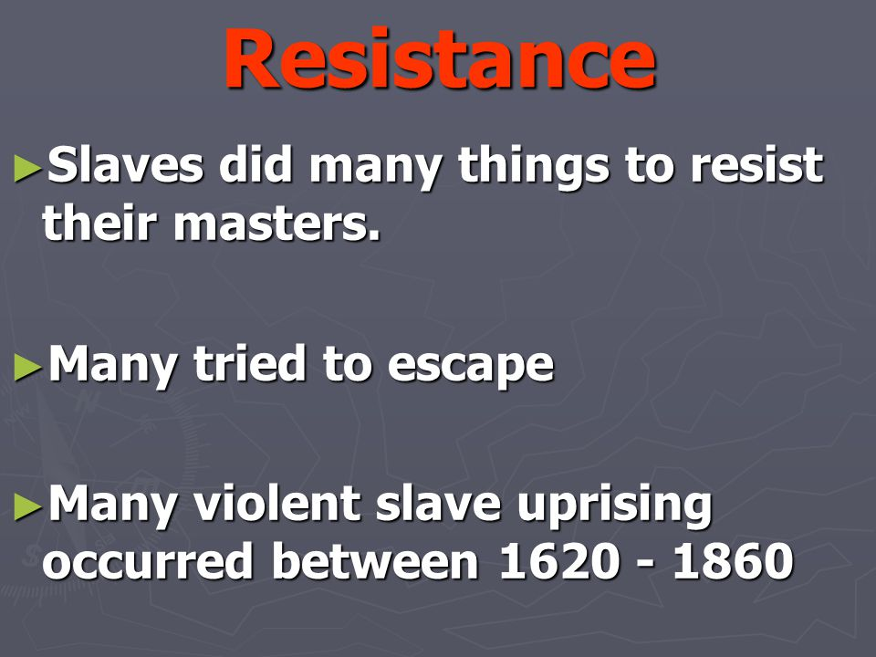 Resistance ► Slaves did many things to resist their masters. ► Many tried to escape ► Many violent slave uprising occurred between 1620 - 1860