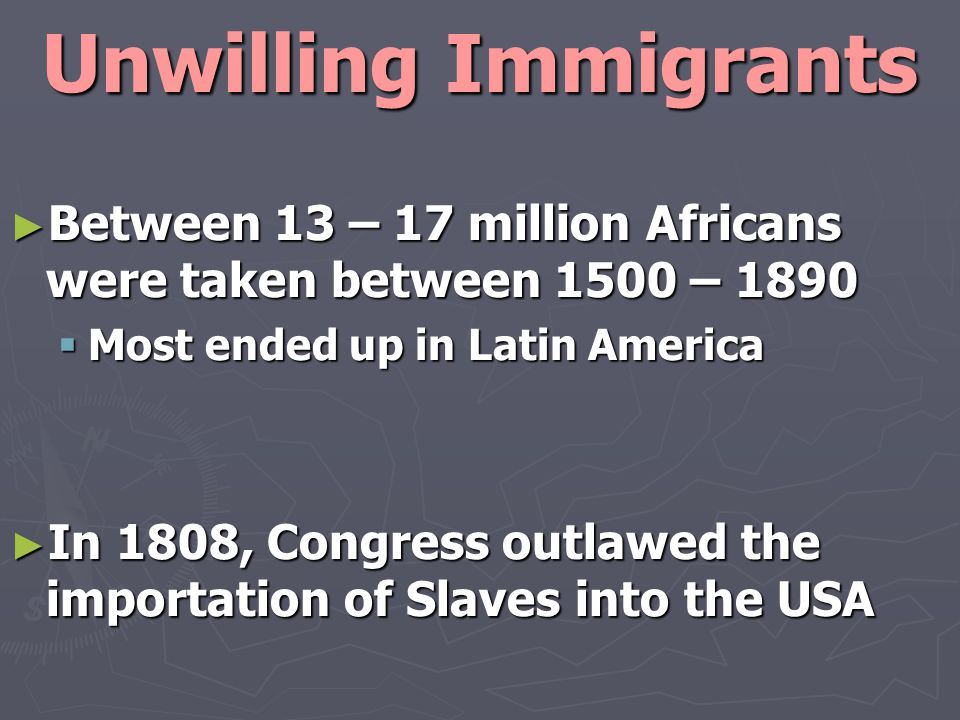 Unwilling Immigrants ► Between 13 – 17 million Africans were taken between 1500 – 1890  Most ended up in Latin America ► In 1808, Congress outlawed the importation of Slaves into the USA