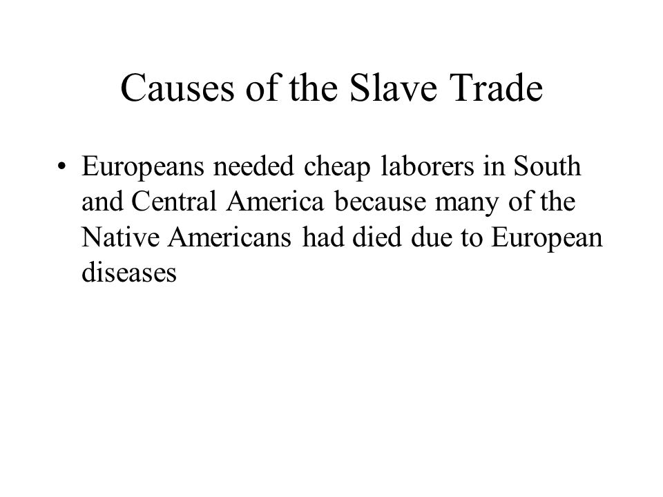 Causes of the Slave Trade Europeans needed cheap laborers in South and Central America because many of the Native Americans had died due to European diseases