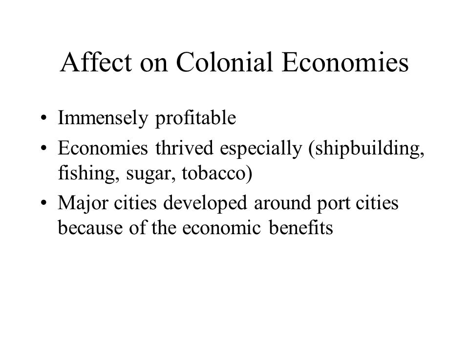 Affect on Colonial Economies Immensely profitable Economies thrived especially (shipbuilding, fishing, sugar, tobacco) Major cities developed around port cities because of the economic benefits