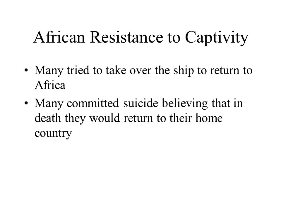 African Resistance to Captivity Many tried to take over the ship to return to Africa Many committed suicide believing that in death they would return to their home country