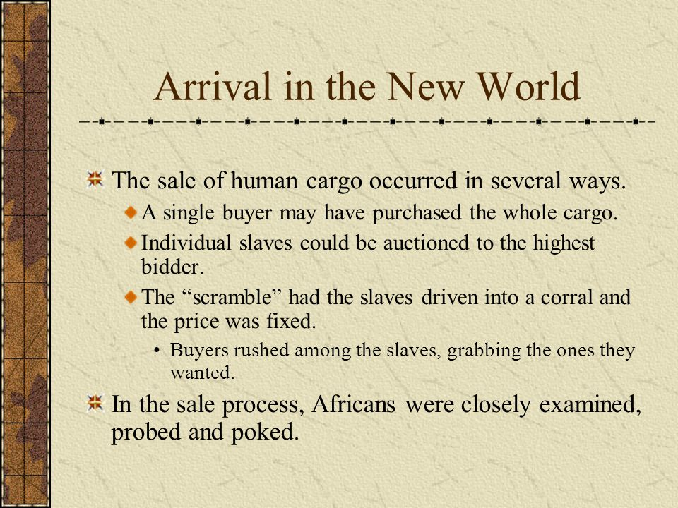 Arrival in the New World The sale of human cargo occurred in several ways.