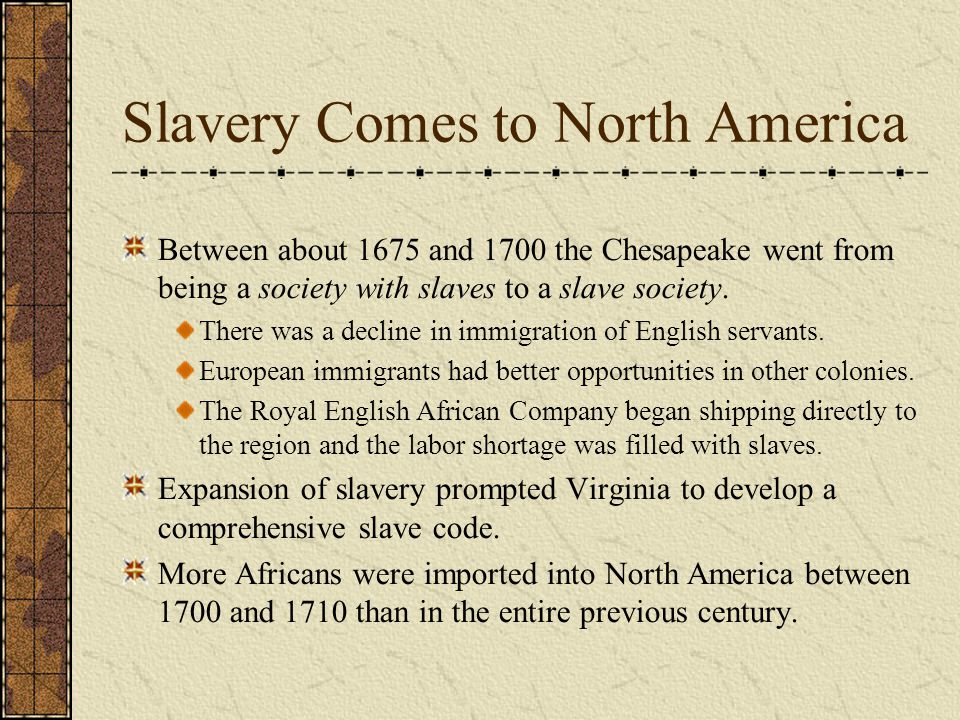 Slavery Comes to North America Between about 1675 and 1700 the Chesapeake went from being a society with slaves to a slave society.