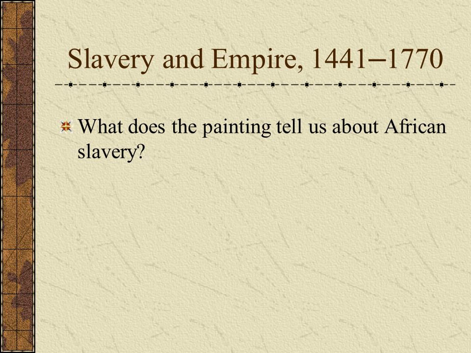 Slavery and Empire, 1441 – 1770 What does the painting tell us about African slavery