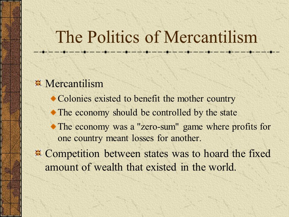The Politics of Mercantilism Mercantilism Colonies existed to benefit the mother country The economy should be controlled by the state The economy was a zero-sum game where profits for one country meant losses for another.