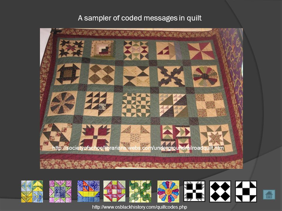 A sampler of coded messages in quilt http://societyofschoollibrarians.webs.com/undergroundrailroadquilt.htm http://www.osblackhistory.com/quiltcodes.php
