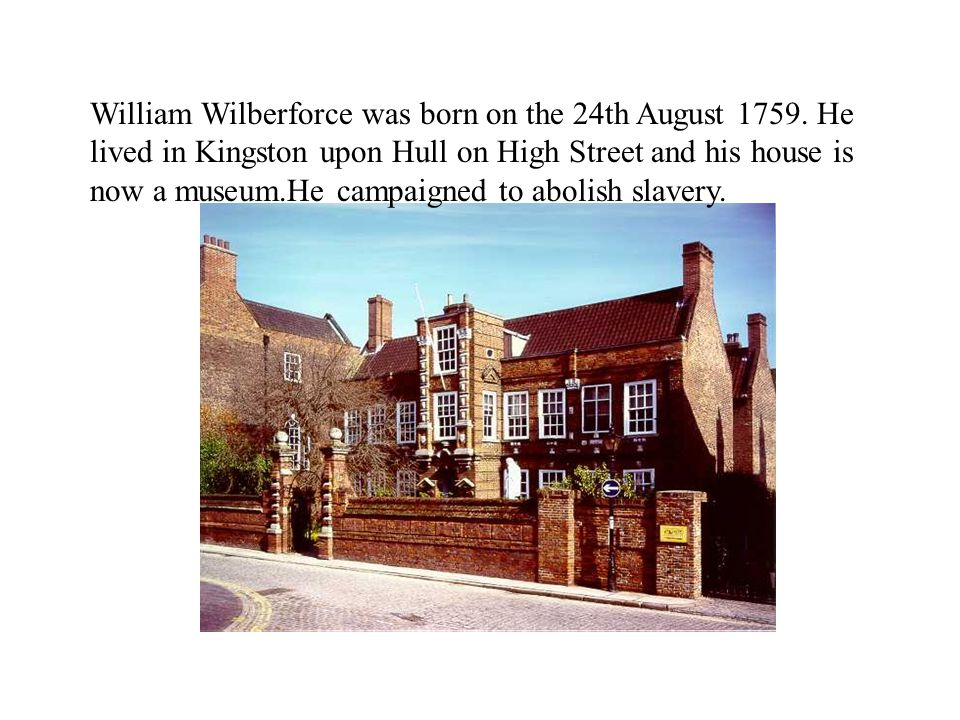William Wilberforce was born on the 24th August 1759. He lived in Kingston upon Hull on High Street and his house is now a museum.He campaigned to abo