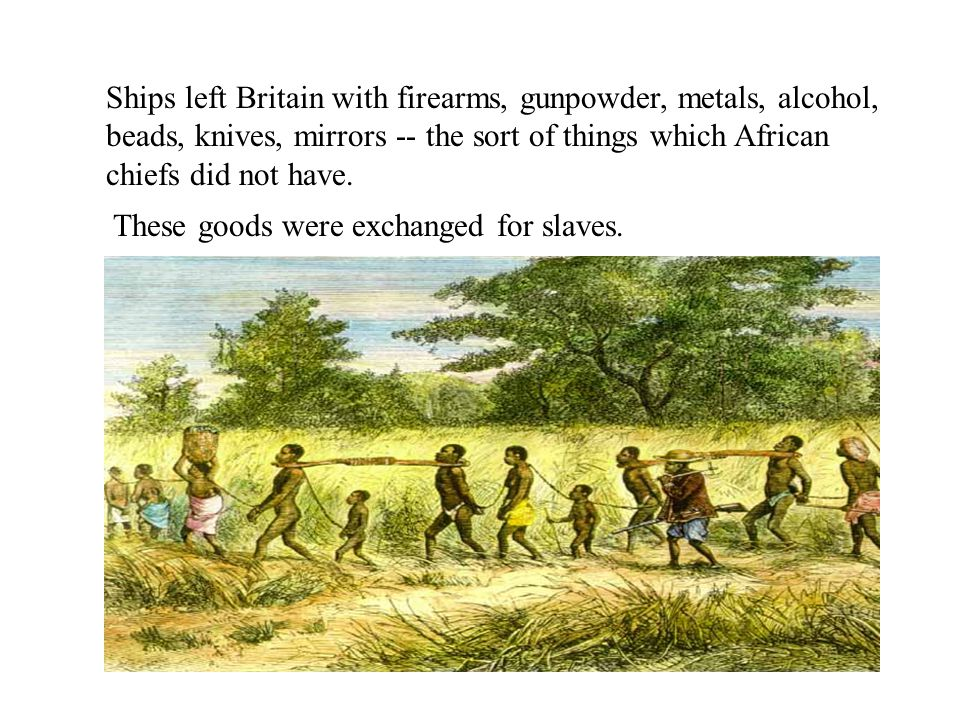 Ships left Britain with firearms, gunpowder, metals, alcohol, beads, knives, mirrors -- the sort of things which African chiefs did not have. These go