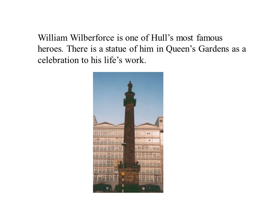 William Wilberforce is one of Hull's most famous heroes. There is a statue of him in Queen's Gardens as a celebration to his life's work.