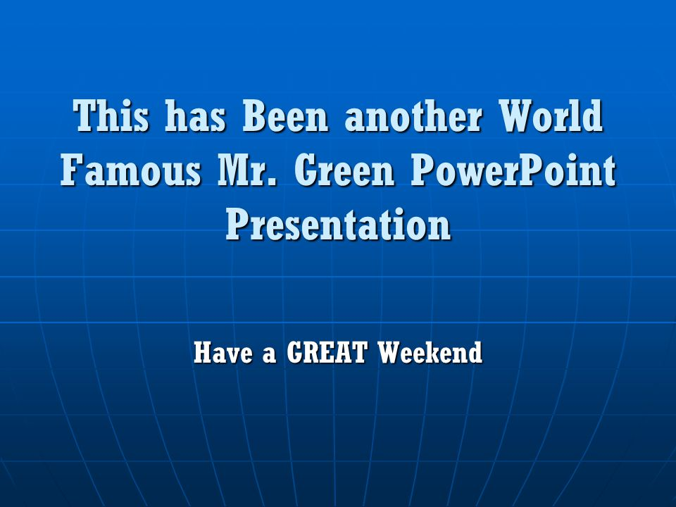 This has Been another World Famous Mr. Green PowerPoint Presentation Have a GREAT Weekend
