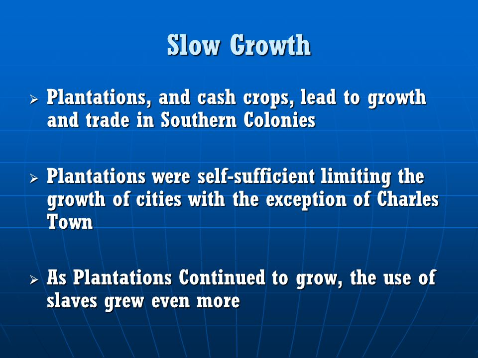 Slow Growth  Plantations, and cash crops, lead to growth and trade in Southern Colonies  Plantations were self-sufficient limiting the growth of cities with the exception of Charles Town  As Plantations Continued to grow, the use of slaves grew even more