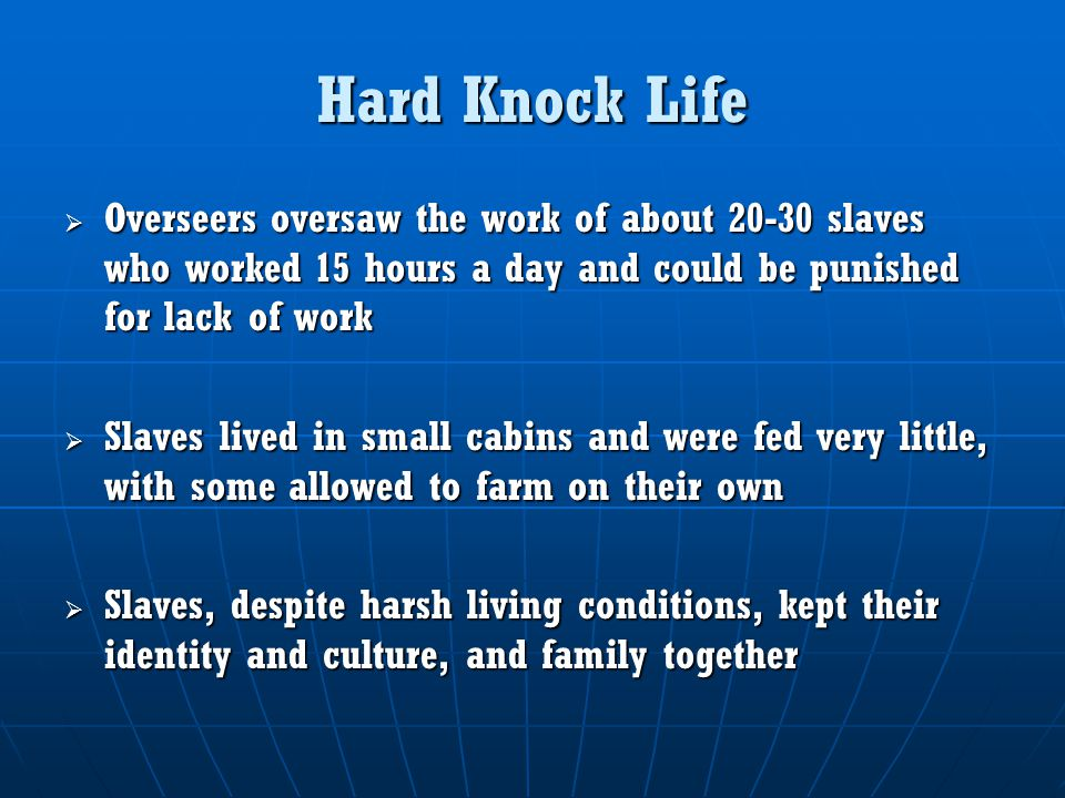 Hard Knock Life  Overseers oversaw the work of about 20-30 slaves who worked 15 hours a day and could be punished for lack of work  Slaves lived in small cabins and were fed very little, with some allowed to farm on their own  Slaves, despite harsh living conditions, kept their identity and culture, and family together