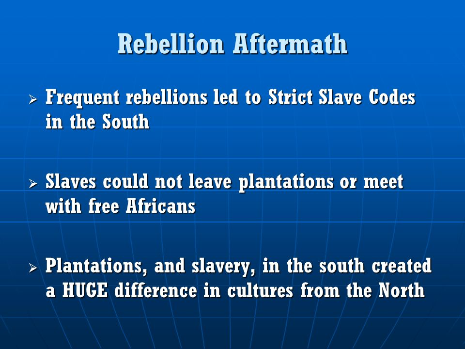 Rebellion Aftermath  Frequent rebellions led to Strict Slave Codes in the South  Slaves could not leave plantations or meet with free Africans  Pla