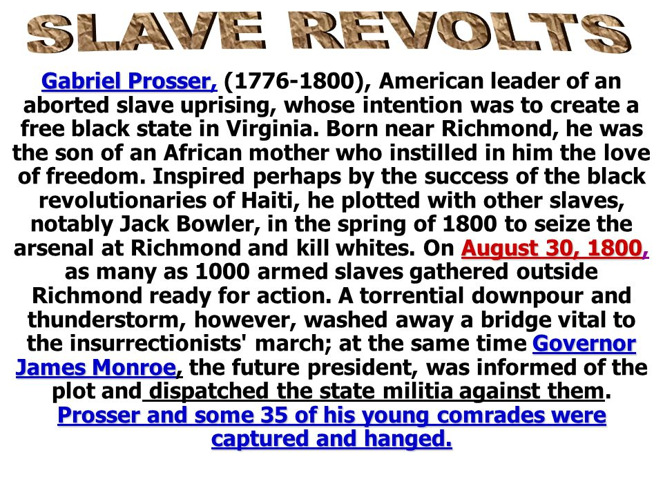 Slaves resorted to revolts in the 13 colonies and later in the southern U.S. Gabriel Prosser Denmark Vessey Nat Turner