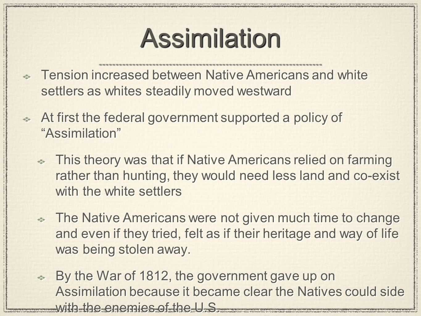 AssimilationAssimilation Tension increased between Native Americans and white settlers as whites steadily moved westward At first the federal governme