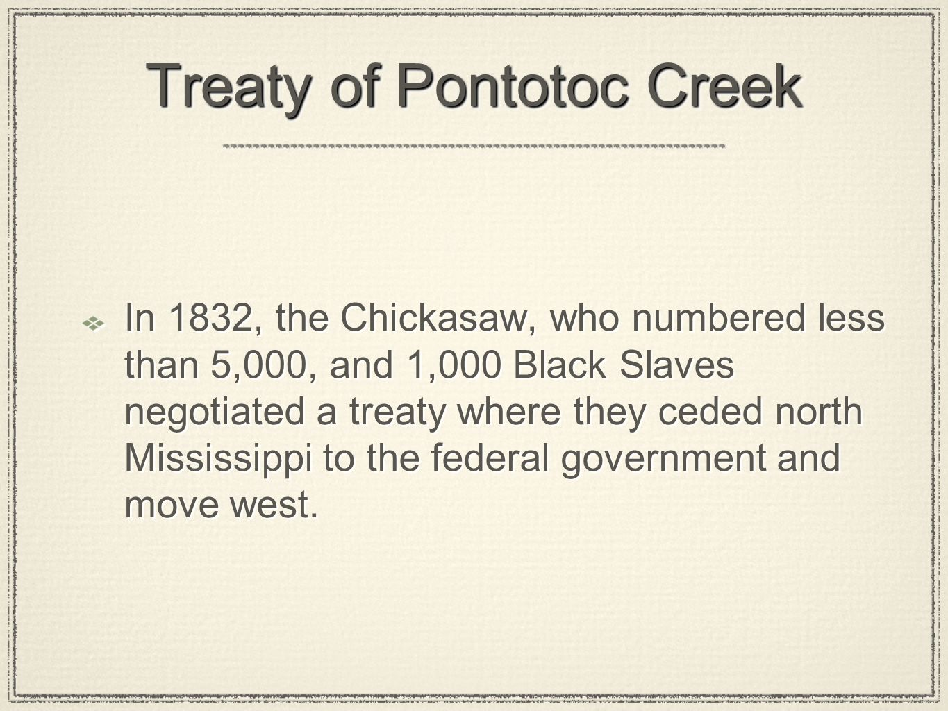 Treaty of Pontotoc Creek In 1832, the Chickasaw, who numbered less than 5,000, and 1,000 Black Slaves negotiated a treaty where they ceded north Missi