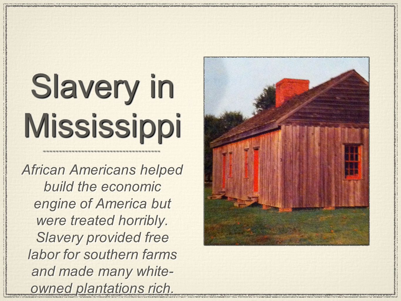 Slavery in Mississippi African Americans helped build the economic engine of America but were treated horribly. Slavery provided free labor for southe